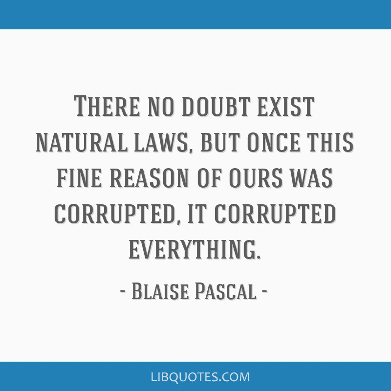 There no doubt exist natural laws, but once this fine reason of ours was corrupted, it corrupted everything.