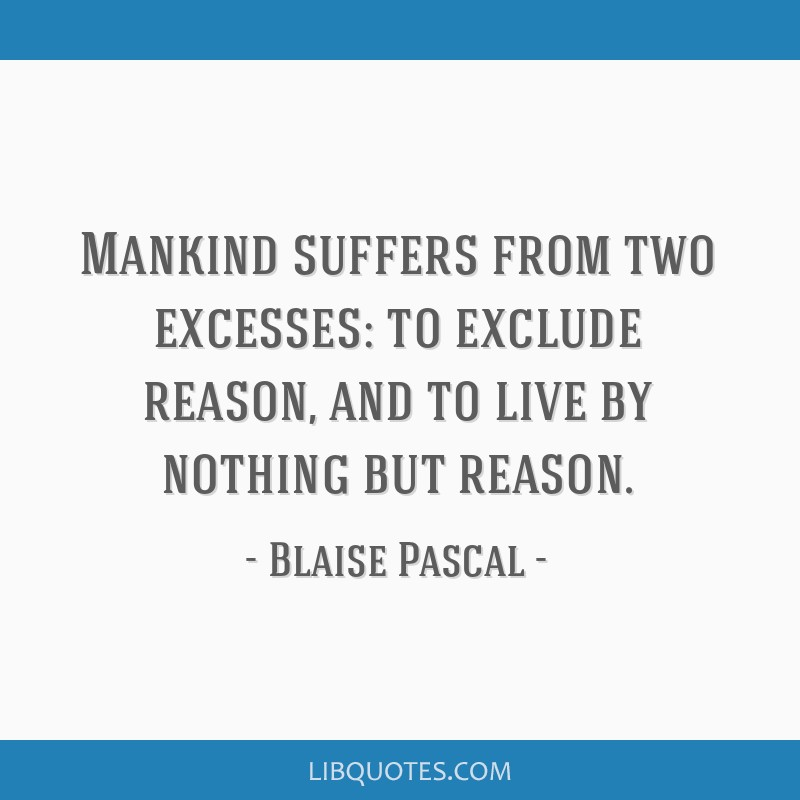 Mankind suffers from two excesses: to exclude reason, and to live by nothing but reason.