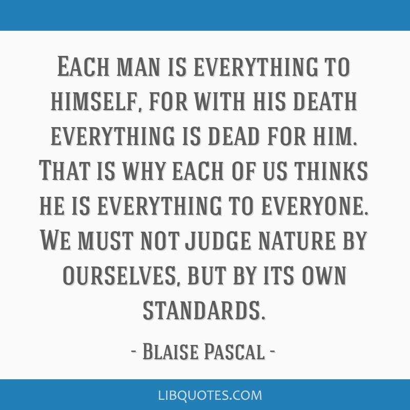 Each man is everything to himself, for with his death everything is dead for him. That is why each of us thinks he is everything to everyone. We must ...