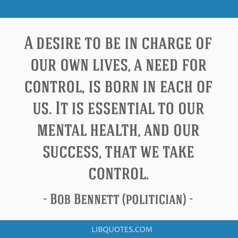 A desire to be in charge of our own lives, a need for control, is born in each of us. It is essential to our mental health, and our success, that we...