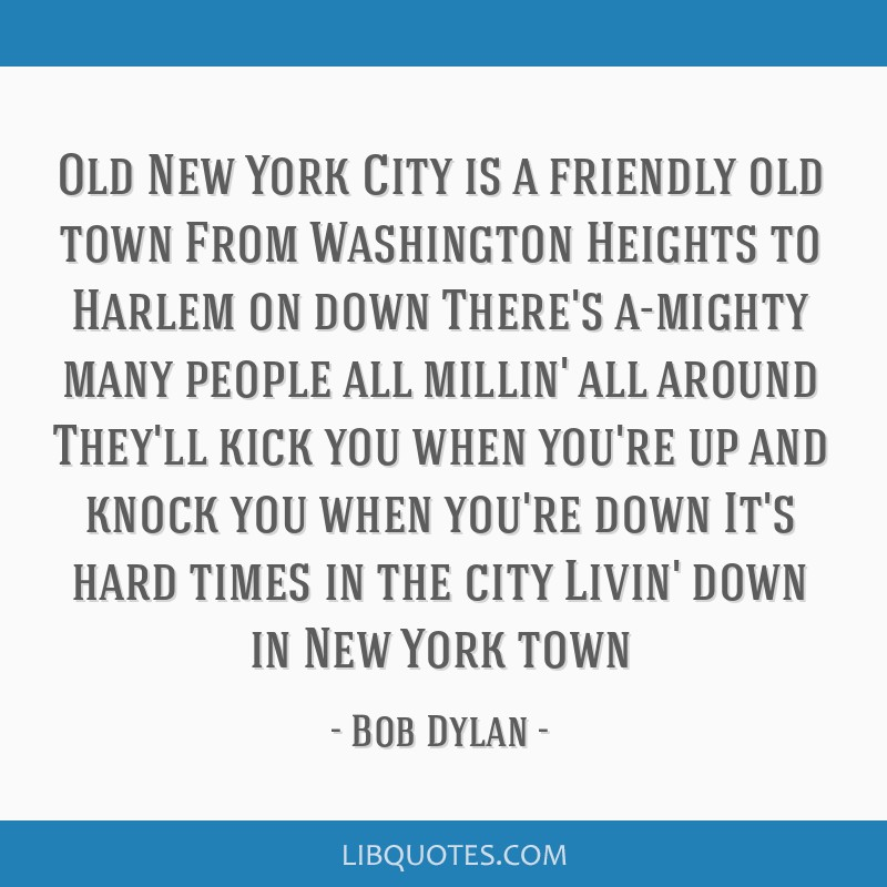 Old New York City is a friendly old town From Washington Heights to Harlem on down There's a-mighty many people all millin' all around They'll kick...