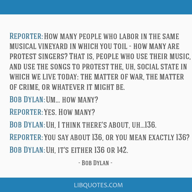 Reporter: How many people who labor in the same musical vineyard in which you toil - how many are protest singers? That is, people who use their...