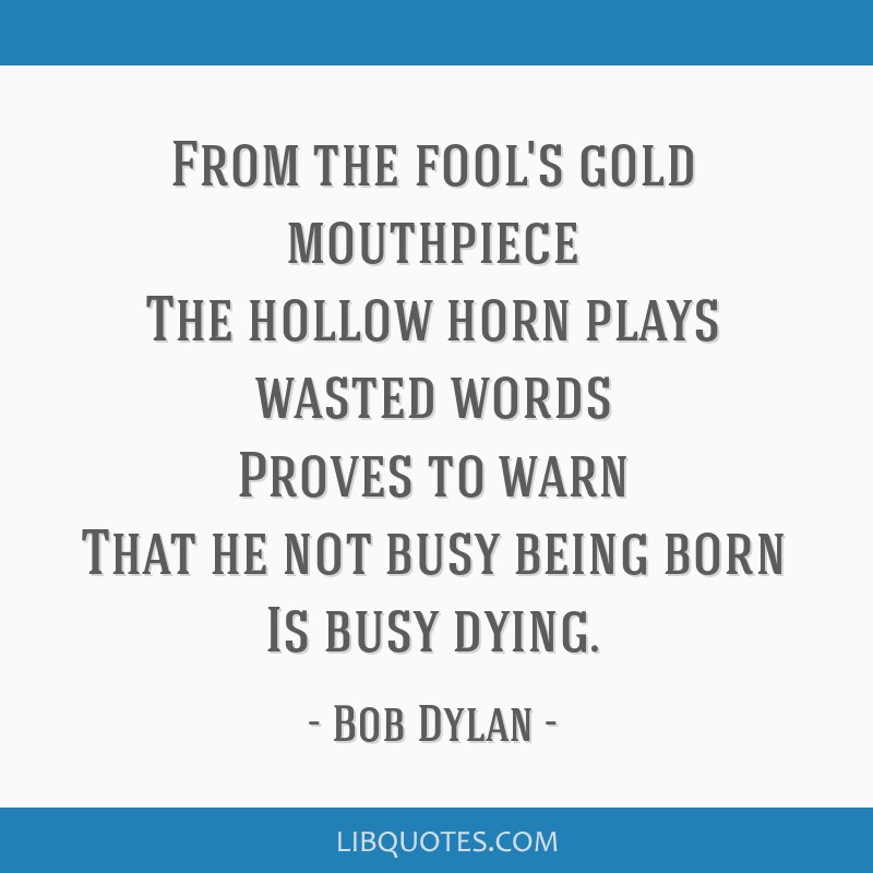 From the fool's gold mouthpiece The hollow horn plays wasted words Proves to warn That he not busy being born Is busy dying.