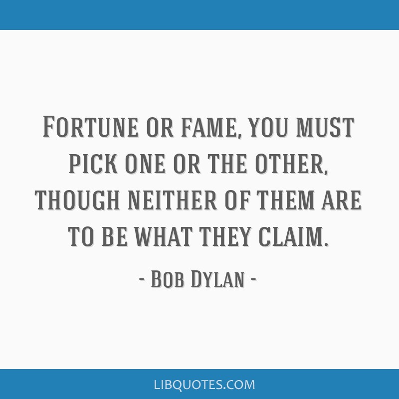 Fortune or fame, you must pick one or the other, though neither of them are to be what they claim.
