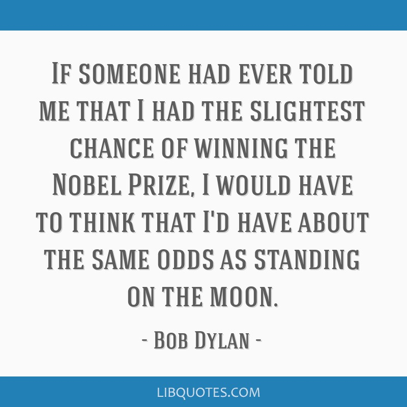 If someone had ever told me that I had the slightest chance of winning the Nobel Prize, I would have to think that I'd have about the same odds as...