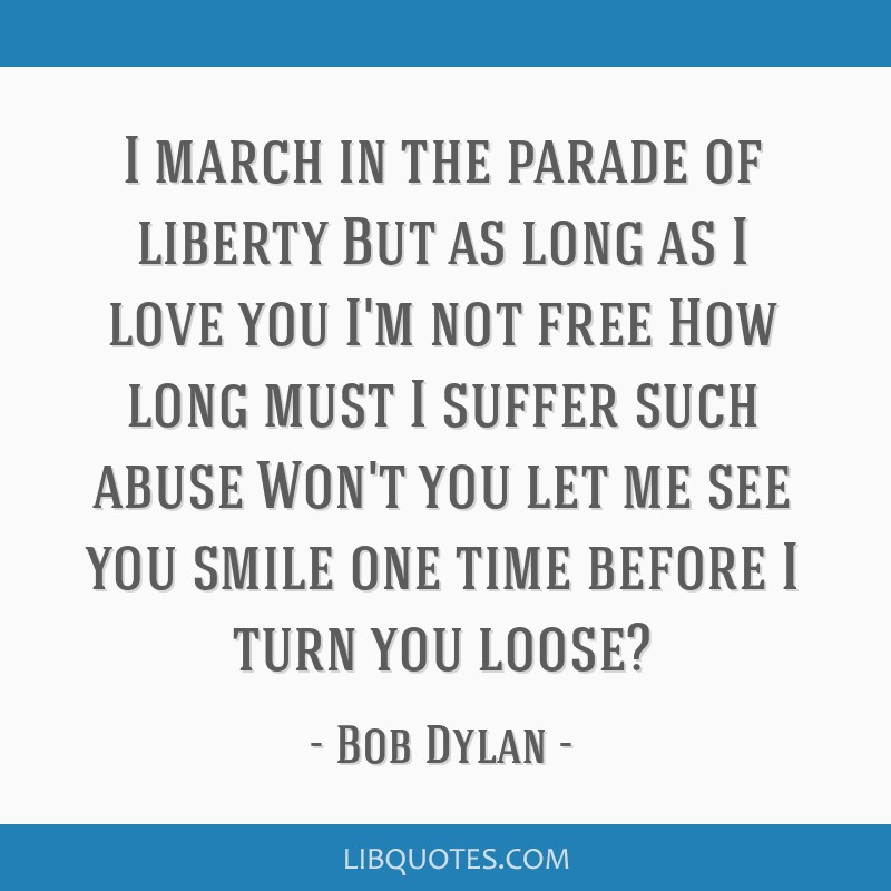 I march in the parade of liberty But as long as I love you I'm not free How long must I suffer such abuse Won't you let me see you smile one time...