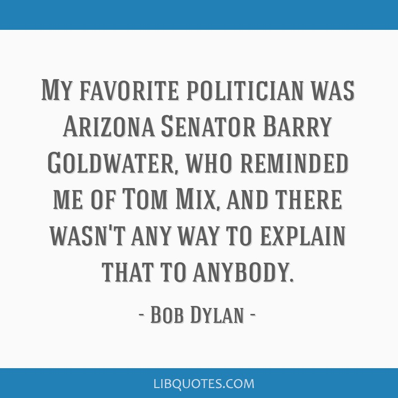 My favorite politician was Arizona Senator Barry Goldwater, who reminded me of Tom Mix, and there wasn't any way to explain that to anybody.