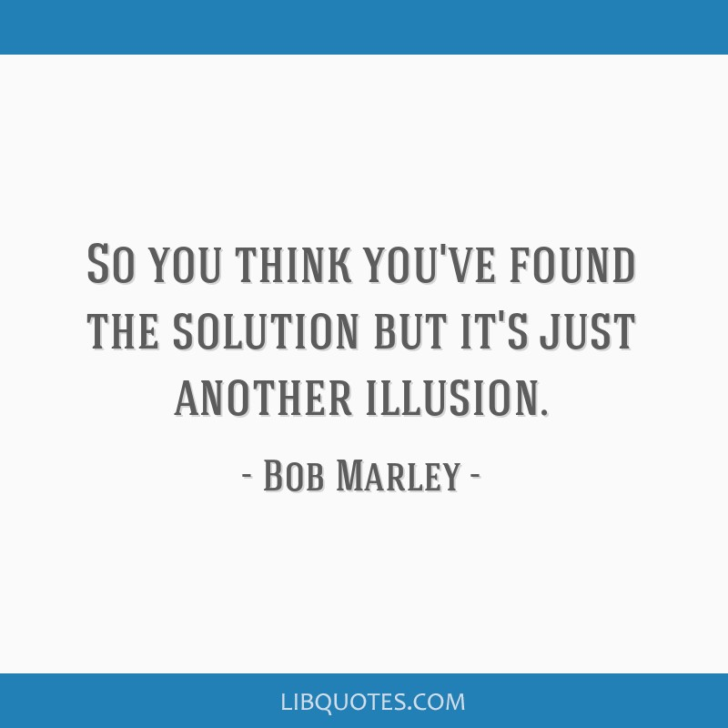 So you think you've found the solution but it's just another illusion.