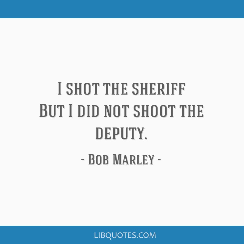 I shot the sheriff But I did not shoot the deputy.