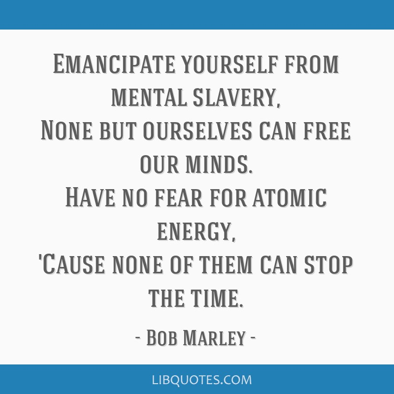 Emancipate yourself from mental slavery, None but ourselves can free our minds. Have no fear for atomic energy, 'Cause none of them can stop the time.