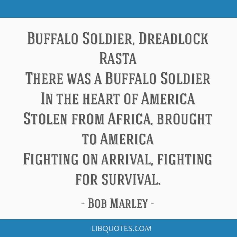 Buffalo Soldier, Dreadlock Rasta There was a Buffalo Soldier In the heart of America Stolen from Africa, brought to America Fighting on arrival,...