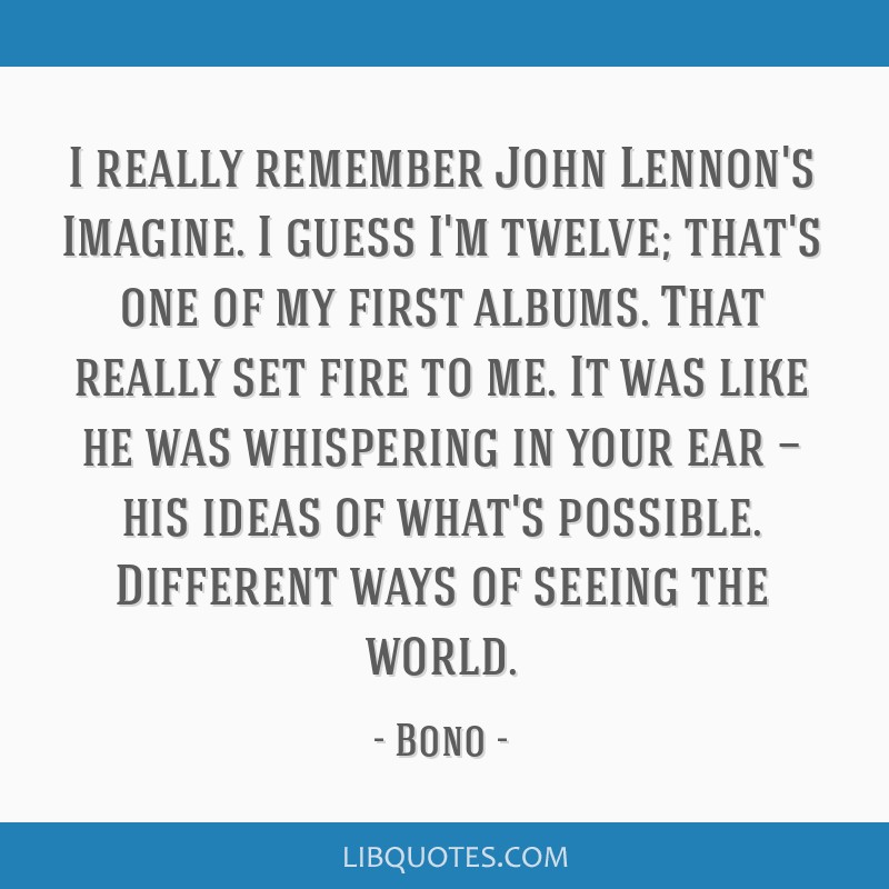 I really remember John Lennon's Imagine. I guess I'm twelve; that's one of my first albums. That really set fire to me. It was like he was whispering ...