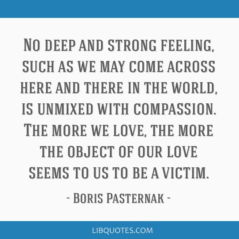 No deep and strong feeling, such as we may come across here and there in the world, is unmixed with compassion. The more we love, the more the object ...