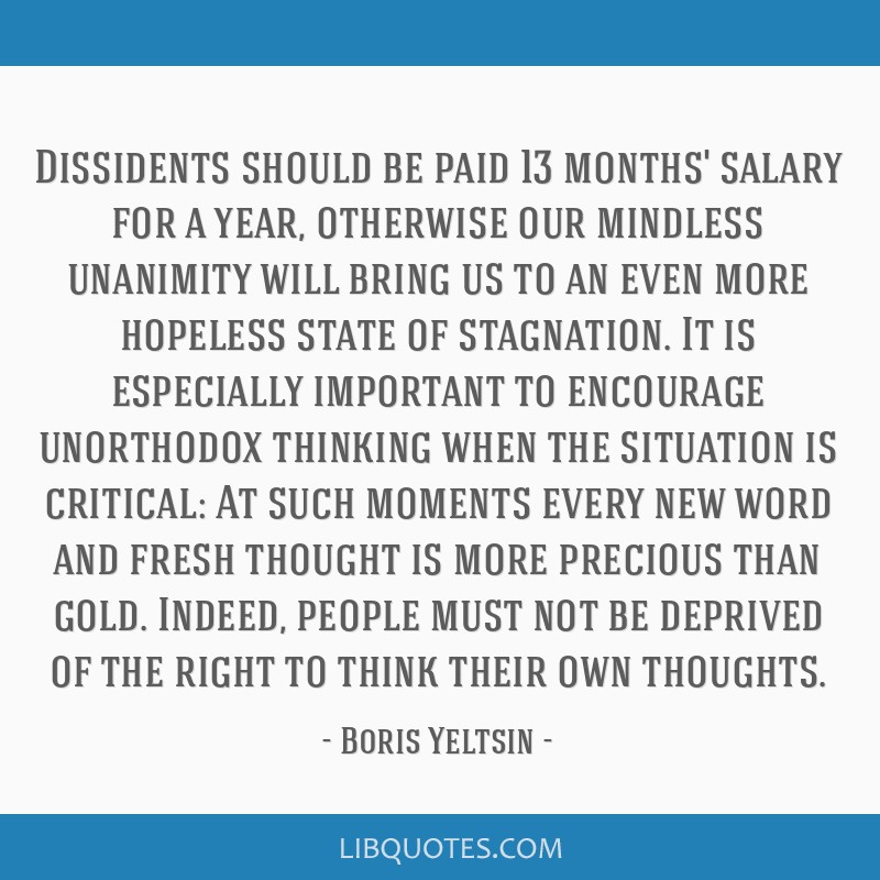 Dissidents should be paid 13 months' salary for a year, otherwise our mindless unanimity will bring us to an even more hopeless state of stagnation....