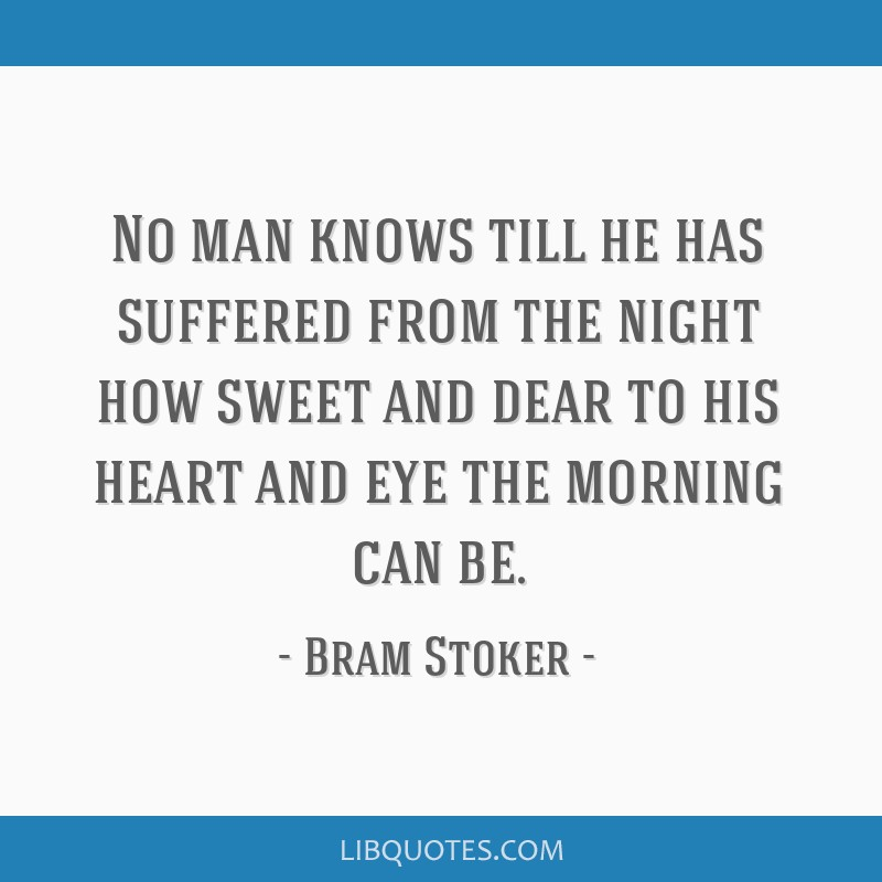 No man knows till he has suffered from the night how sweet and dear to his heart and eye the morning can be.