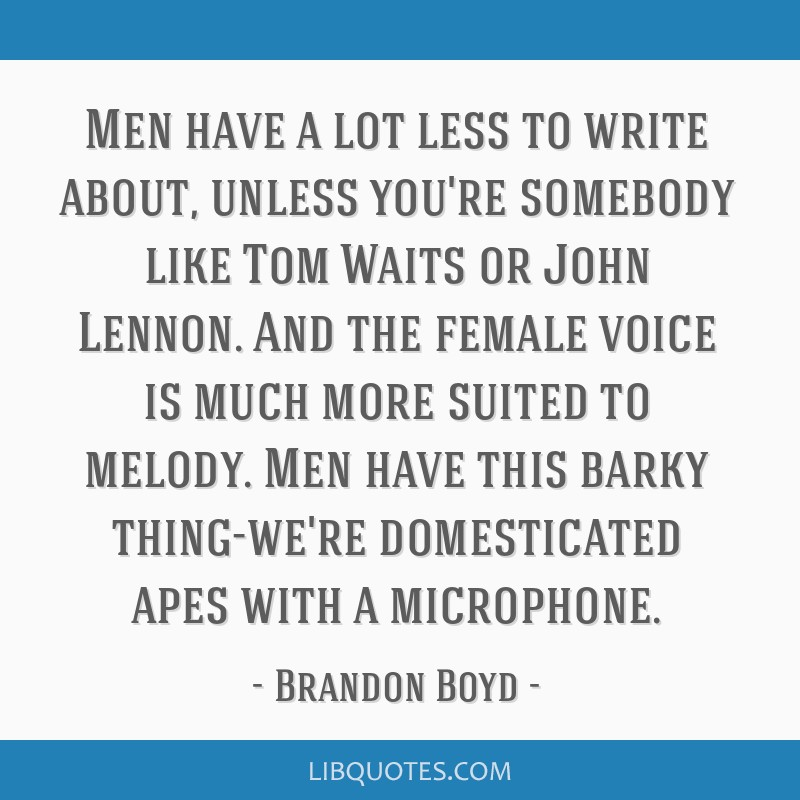 Men have a lot less to write about, unless you're somebody like Tom Waits or John Lennon. And the female voice is much more suited to melody. Men...