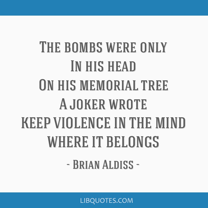 The bombs were only In his head On his memorial tree A joker wrote KEEP VIOLENCE IN THE MIND WHERE IT BELONGS
