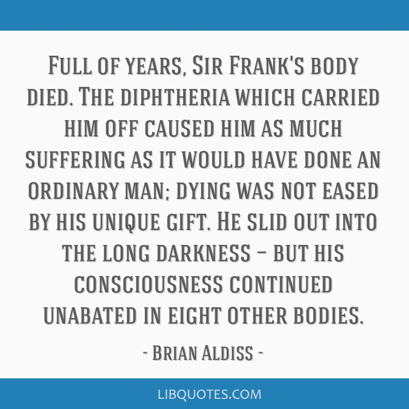 Full of years, Sir Frank's body died. The diphtheria which carried him off caused him as much suffering as it would have done an ordinary man; dying...