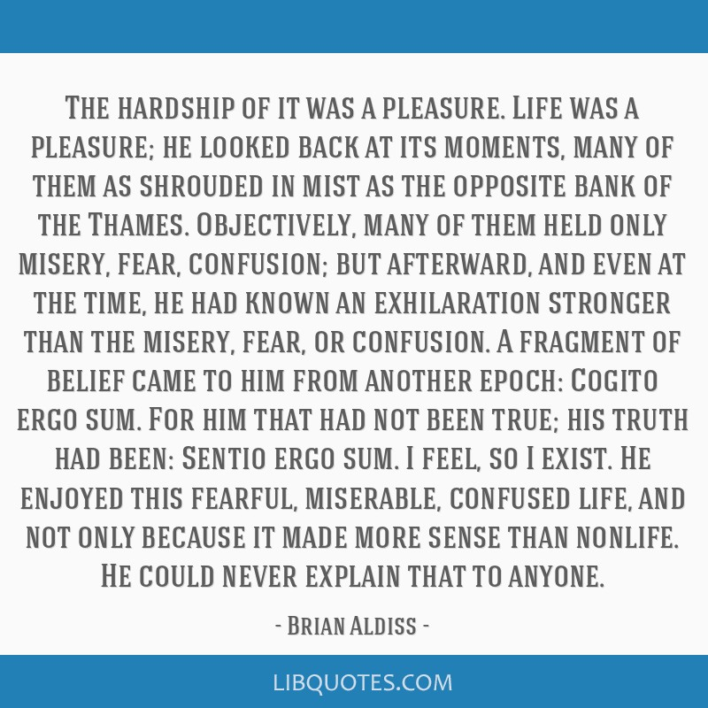 The hardship of it was a pleasure. Life was a pleasure; he looked back at its moments, many of them as shrouded in mist as the opposite bank of the...