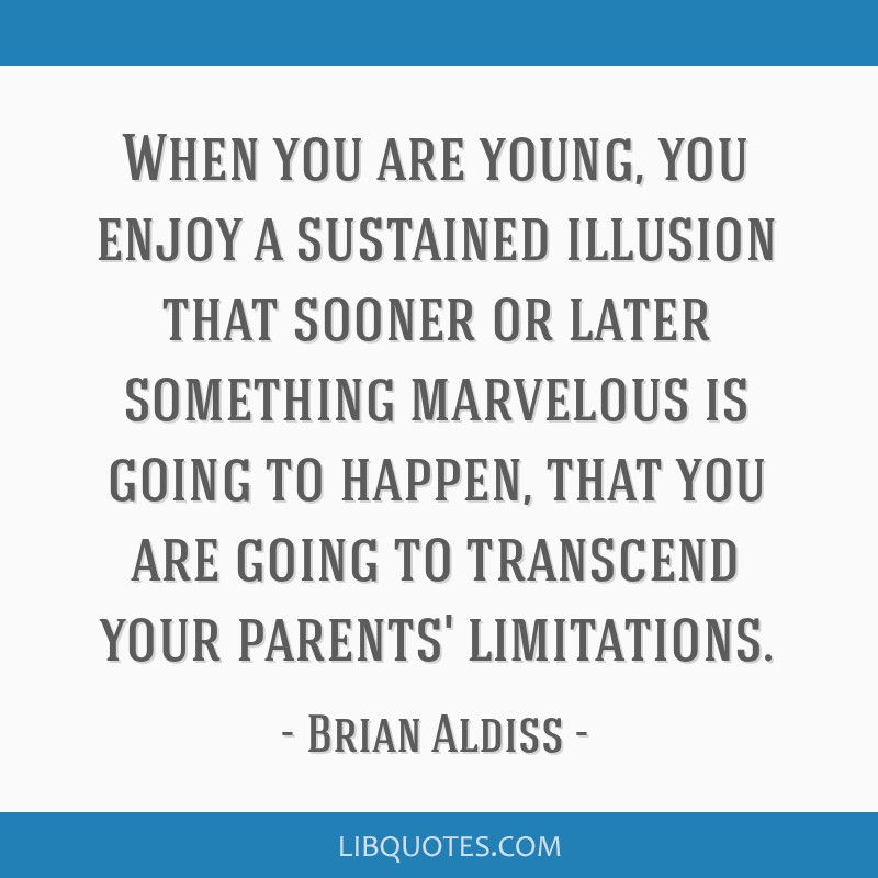 When you are young, you enjoy a sustained illusion that sooner or later something marvelous is going to happen, that you are going to transcend your...