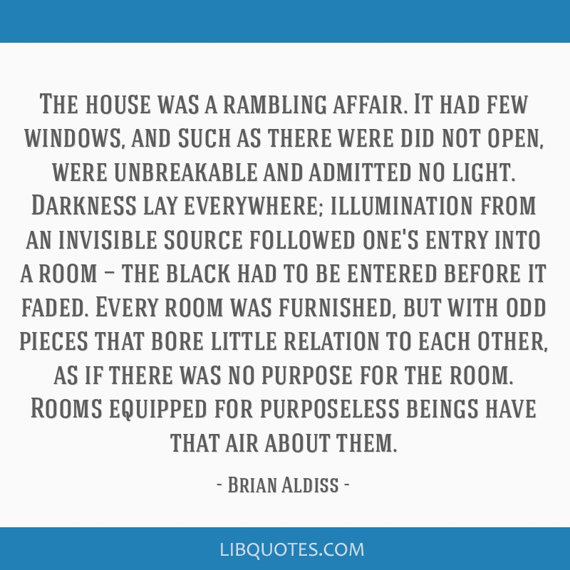 The house was a rambling affair. It had few windows, and such as there were did not open, were unbreakable and admitted no light. Darkness lay...