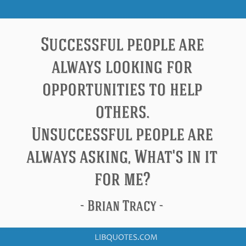 Successful people are always looking for opportunities to help others. Unsuccessful people are always asking, What's in it for me?