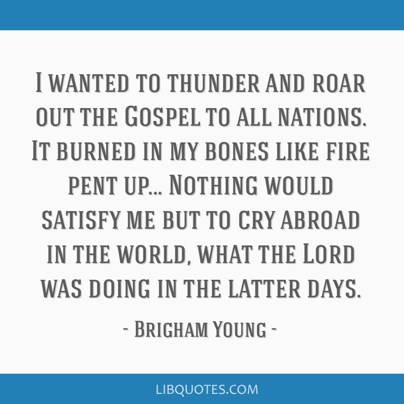 I wanted to thunder and roar out the Gospel to all nations. It burned in my bones like fire pent up... Nothing would satisfy me but to cry abroad in...