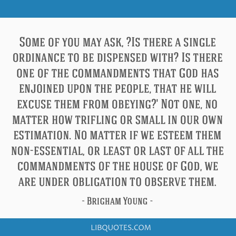 Some of you may ask, ?Is there a single ordinance to be dispensed with? Is there one of the commandments that God has enjoined upon the people, that...