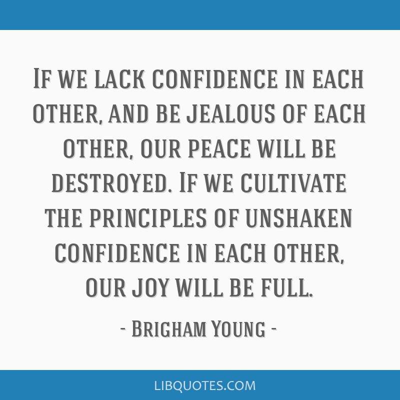 If we lack confidence in each other, and be jealous of each other, our peace will be destroyed. If we cultivate the principles of unshaken confidence ...