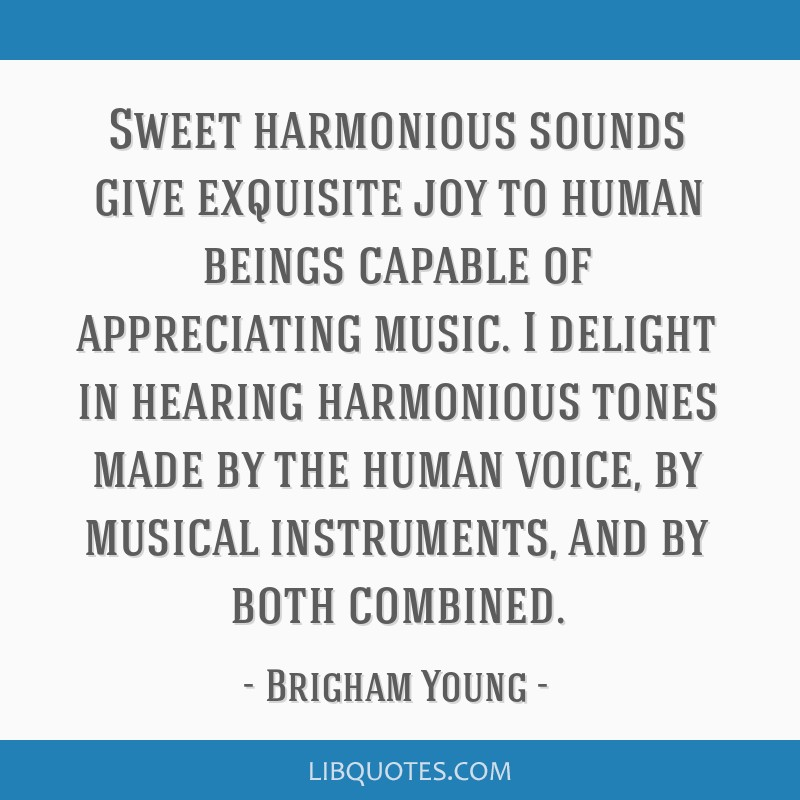 Sweet harmonious sounds give exquisite joy to human beings capable of appreciating music. I delight in hearing harmonious tones made by the human...