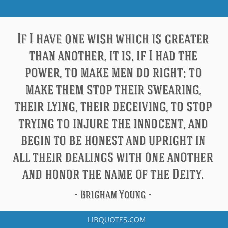 If I have one wish which is greater than another, it is, if I had the power, to make men do right; to make them stop their swearing, their lying,...