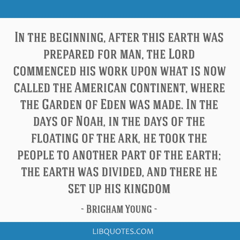 In the beginning, after this earth was prepared for man, the Lord commenced his work upon what is now called the American continent, where the Garden ...