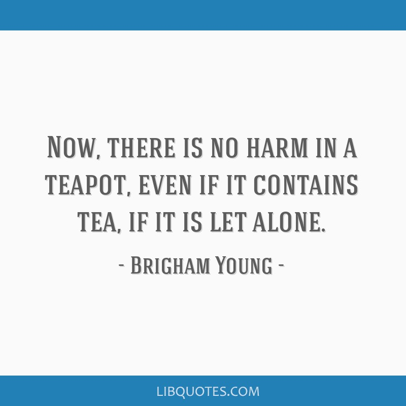 Now, there is no harm in a teapot, even if it contains tea, if it is let alone.
