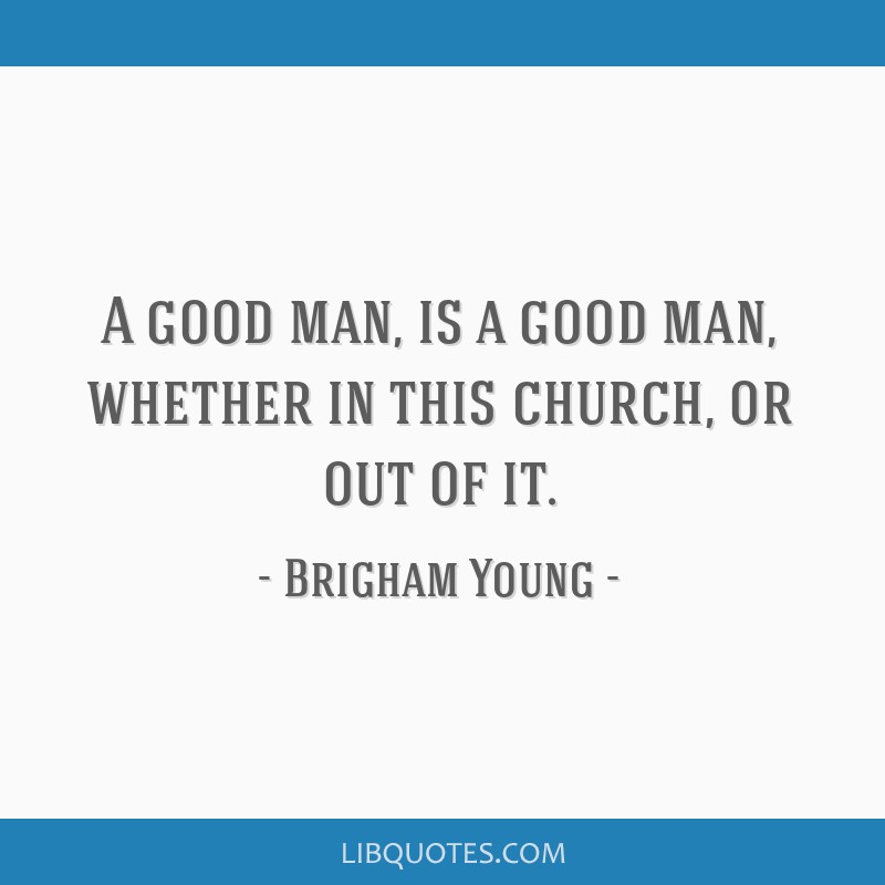 A good man, is a good man, whether in this church, or out of it.