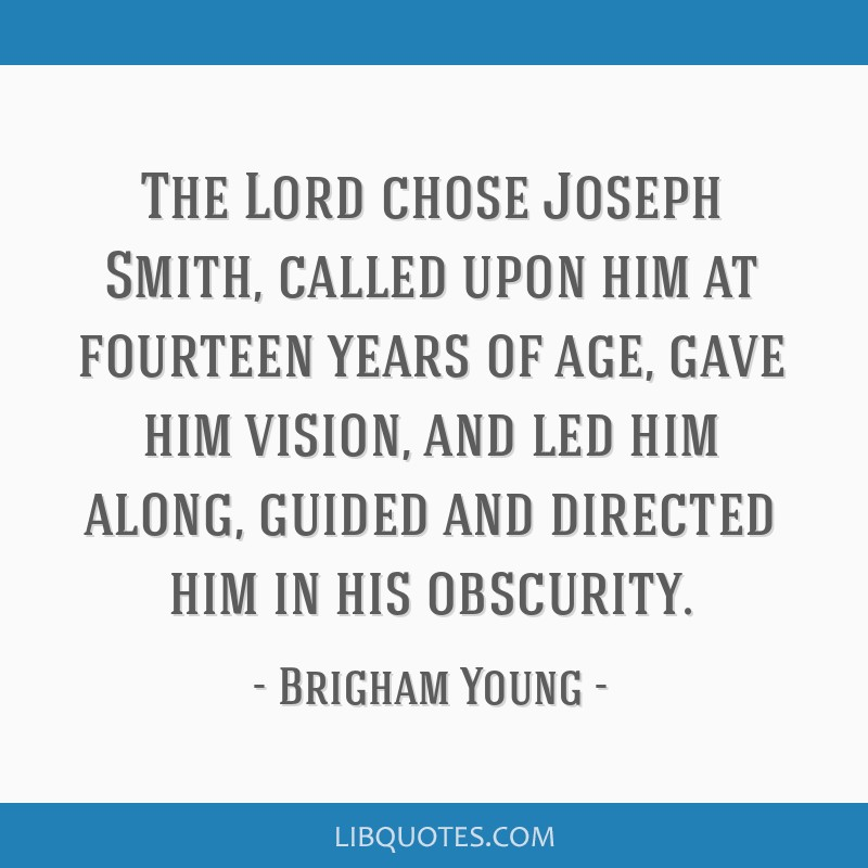 The Lord chose Joseph Smith, called upon him at fourteen years of age, gave him vision, and led him along, guided and directed him in his obscurity.