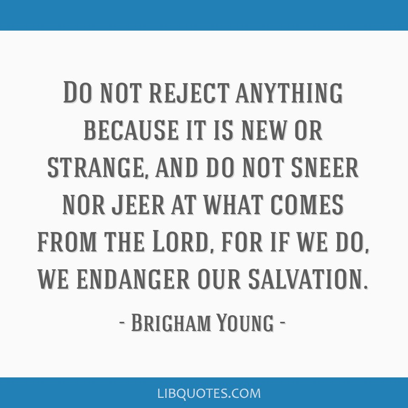 Do not reject anything because it is new or strange, and do not sneer nor jeer at what comes from the Lord, for if we do, we endanger our salvation.