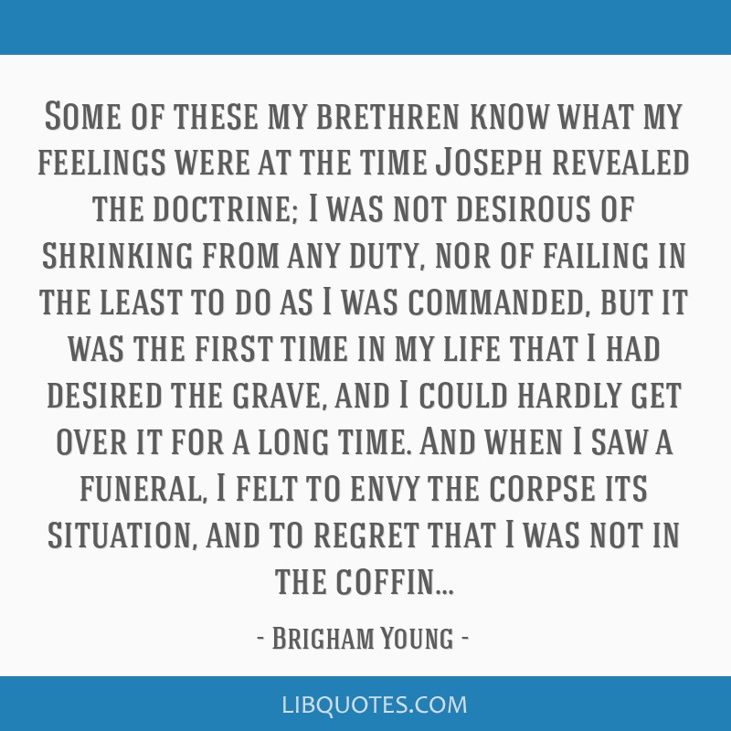 Some of these my brethren know what my feelings were at the time Joseph revealed the doctrine; I was not desirous of shrinking from any duty, nor of...