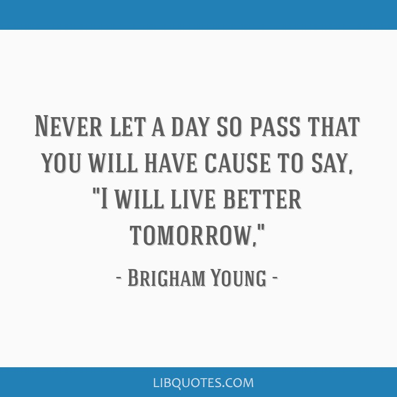 Never let a day so pass that you will have cause to say, I will live better tomorrow,