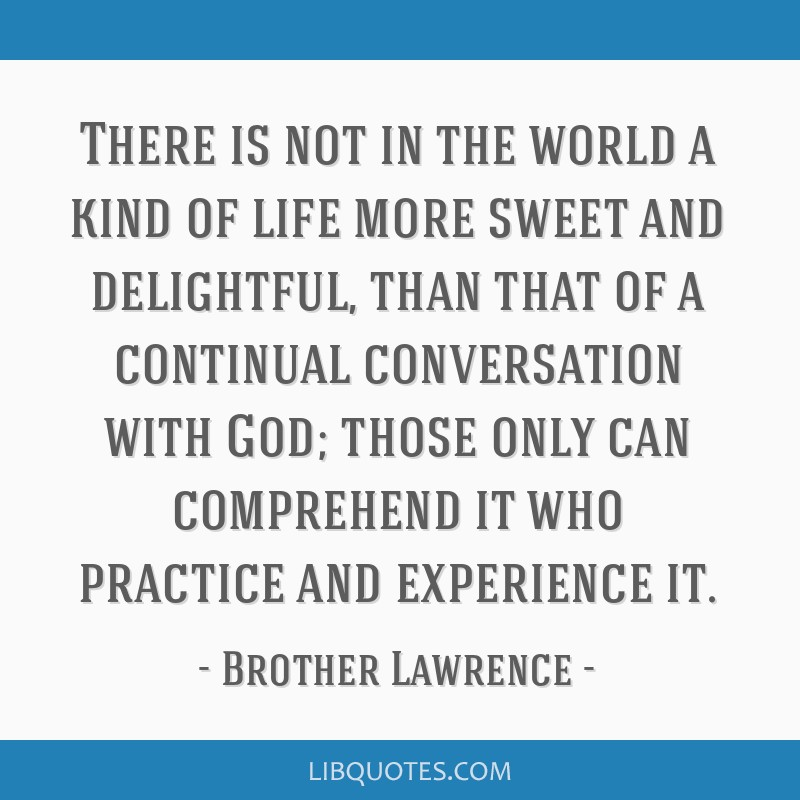 There is not in the world a kind of life more sweet and delightful, than that of a continual conversation with God; those only can comprehend it who...