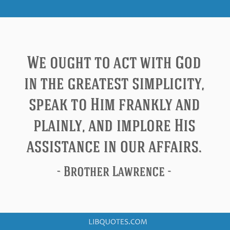 We ought to act with God in the greatest simplicity, speak to Him frankly and plainly, and implore His assistance in our affairs.
