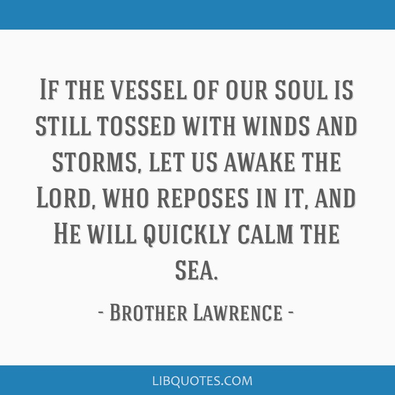 If the vessel of our soul is still tossed with winds and storms, let us awake the Lord, who reposes in it, and He will quickly calm the sea.