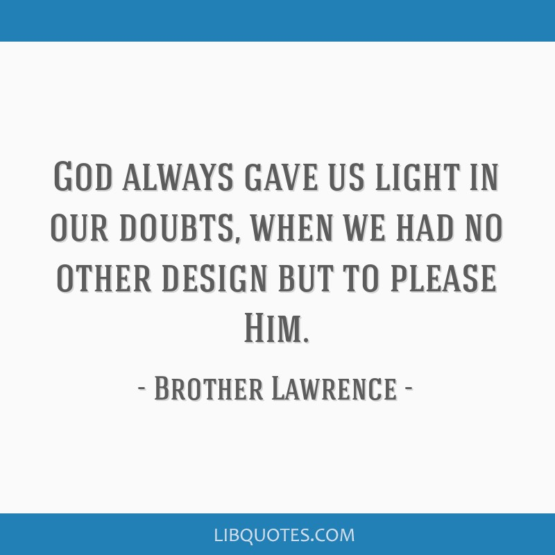 God always gave us light in our doubts, when we had no other design but to please Him.