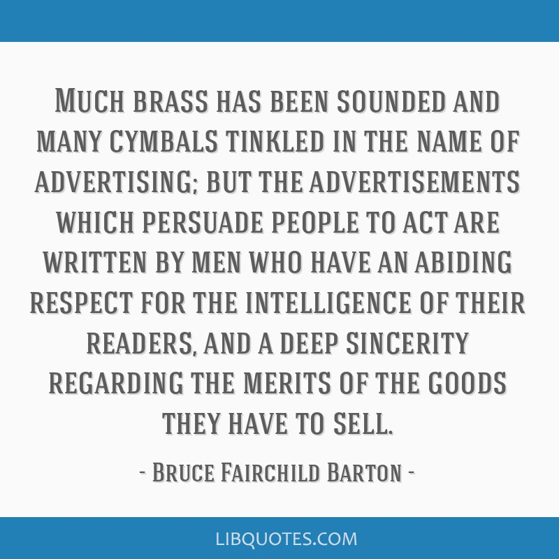 Much brass has been sounded and many cymbals tinkled in the name of advertising; but the advertisements which persuade people to act are written by...