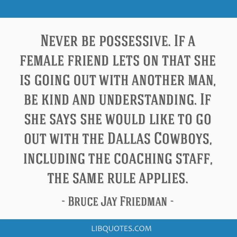 Never be possessive. If a female friend lets on that she is going out with another man, be kind and understanding. If she says she would like to go...