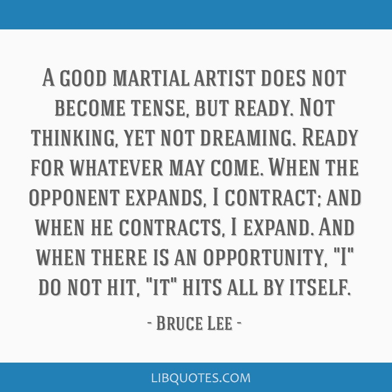 A good martial artist does not become tense, but ready. Not thinking, yet not dreaming. Ready for whatever may come. When the opponent expands, I...