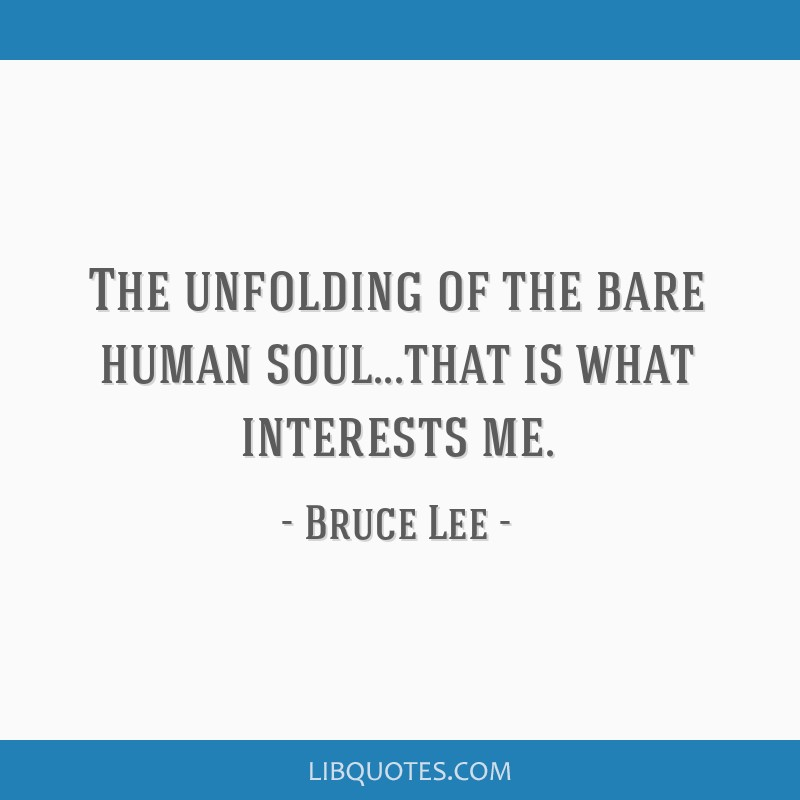 The unfolding of the bare human soul...that is what interests me.