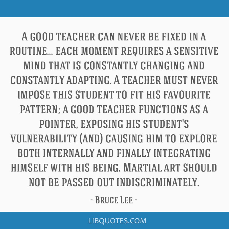 A good teacher can never be fixed in a routine... each moment requires a sensitive mind that is constantly changing and constantly adapting. A...