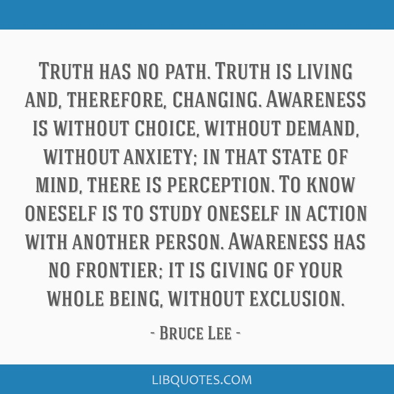 Truth has no path. Truth is living and, therefore, changing. Awareness is without choice, without demand, without anxiety; in that state of mind,...