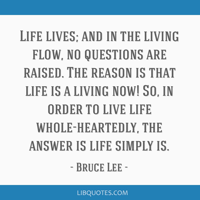 Life lives; and in the living flow, no questions are raised. The reason is that life is a living now! So, in order to live life whole-heartedly, the...