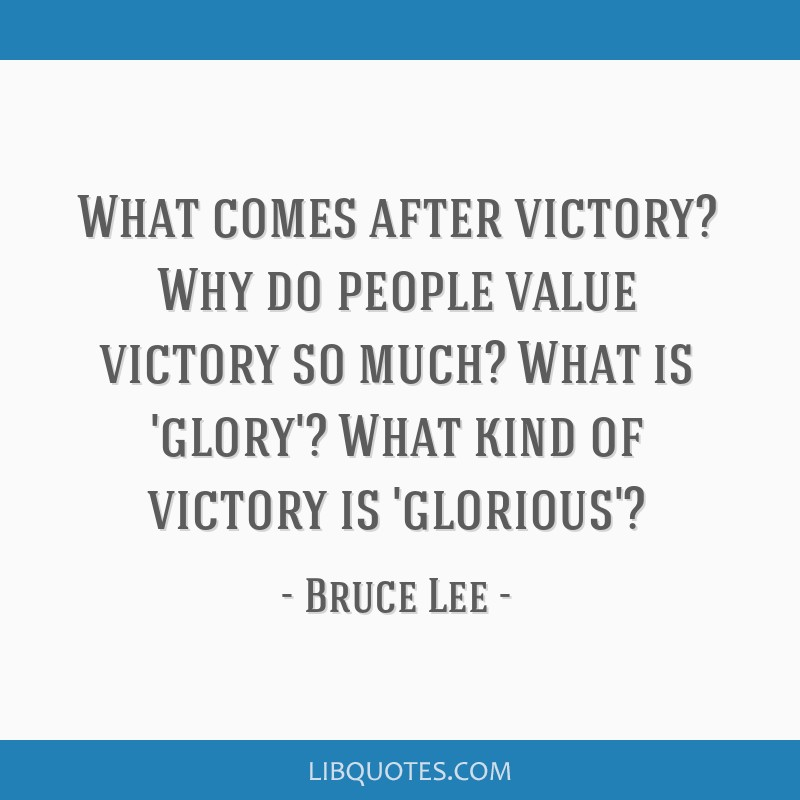 What comes after victory? Why do people value victory so much? What is 'glory'? What kind of victory is 'glorious'?
